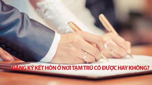 Đăng ký kết hôn ở nơi tạm trú có được hay không?